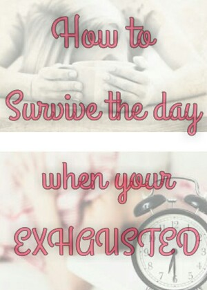 How To Survive the Day When Your Completely Exhausted